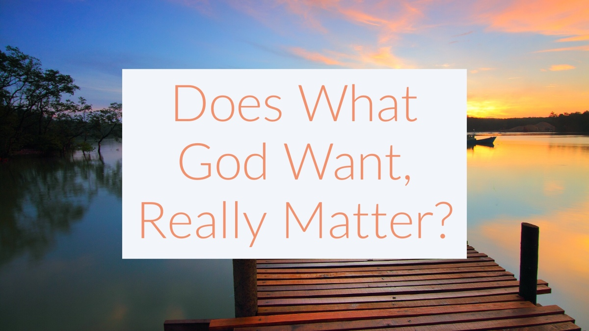 Does What God Want, ReallyMatter?