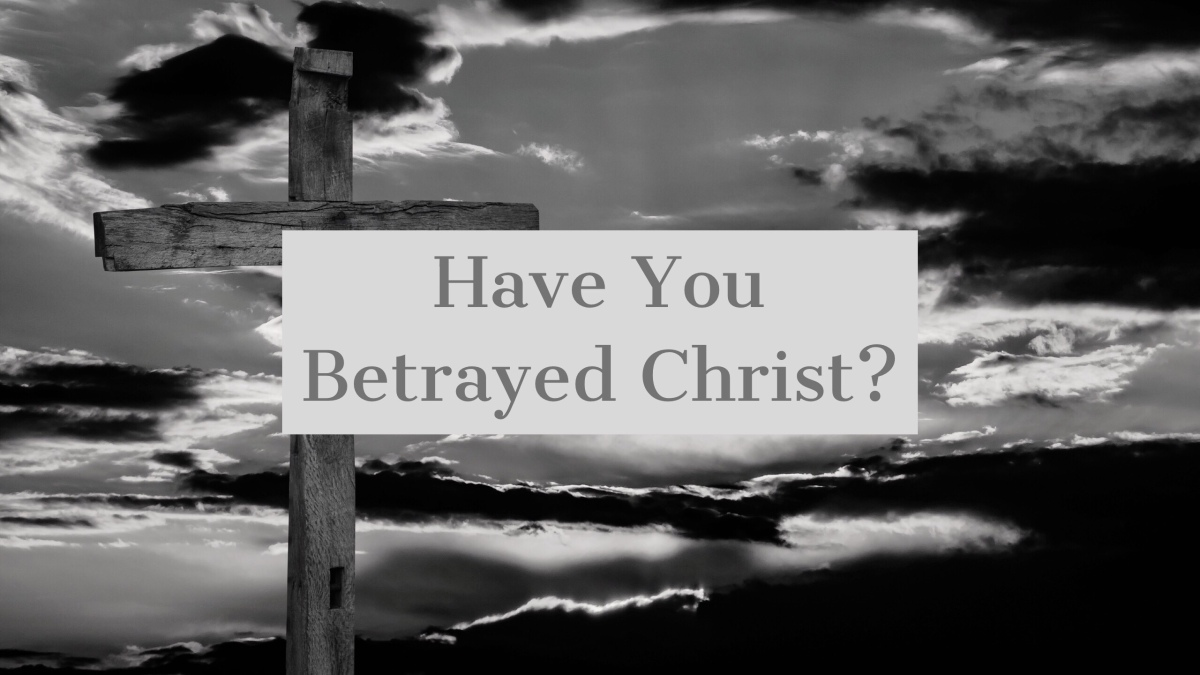 Have You Betrayed Christ?