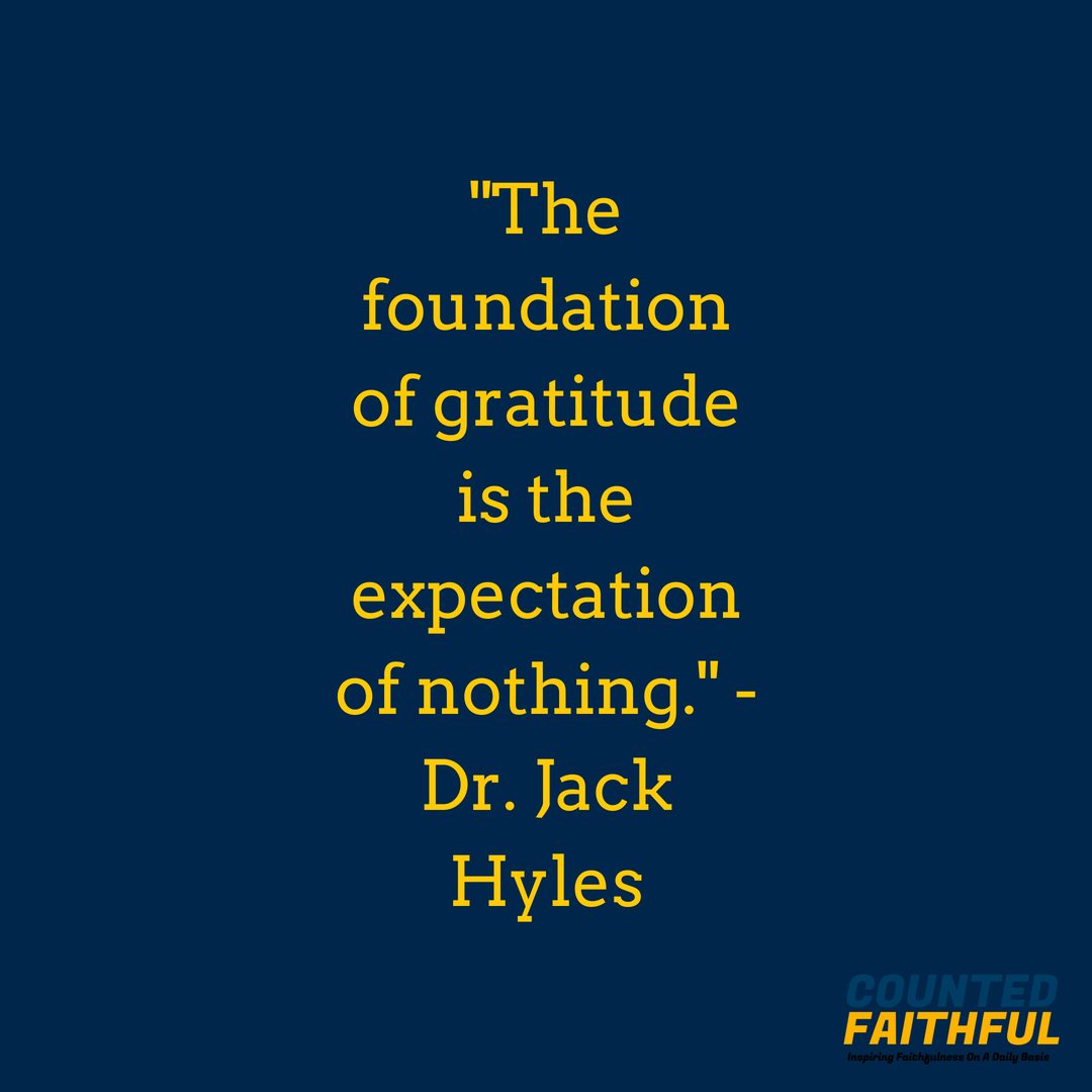 The foundation of gratitude is the expectation of nothing. - Dr. Jack Hyles