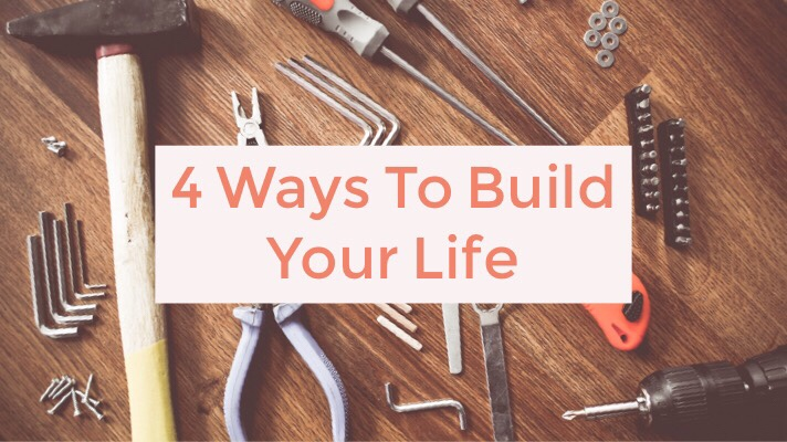 4 Ways to Build Your Life