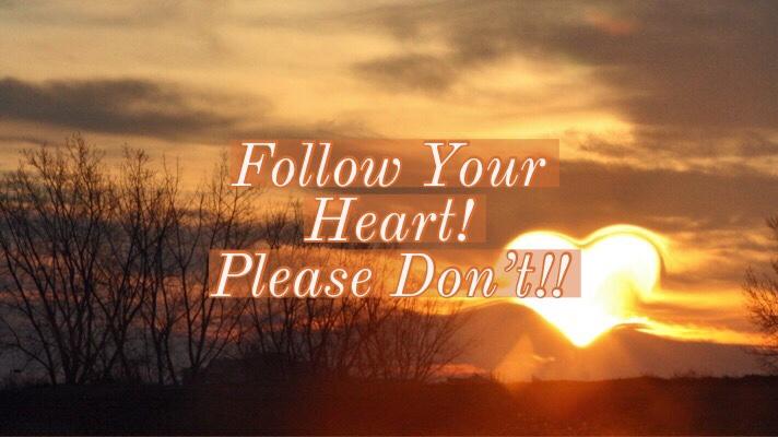Follow Your Heart? PleaseDon't!