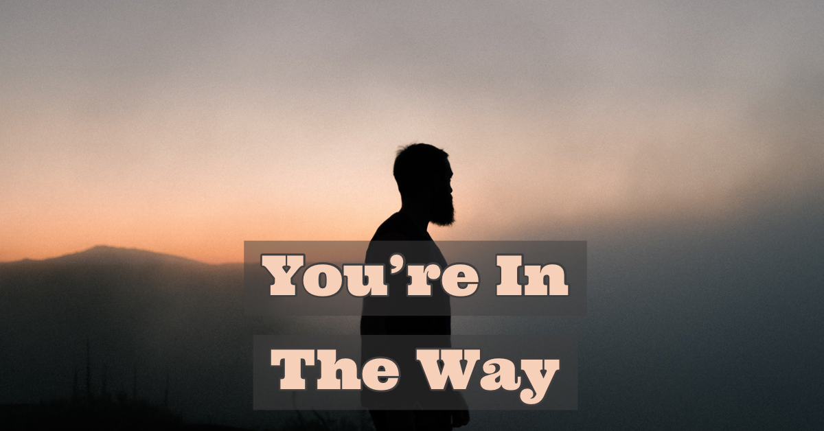 You're In TheWay